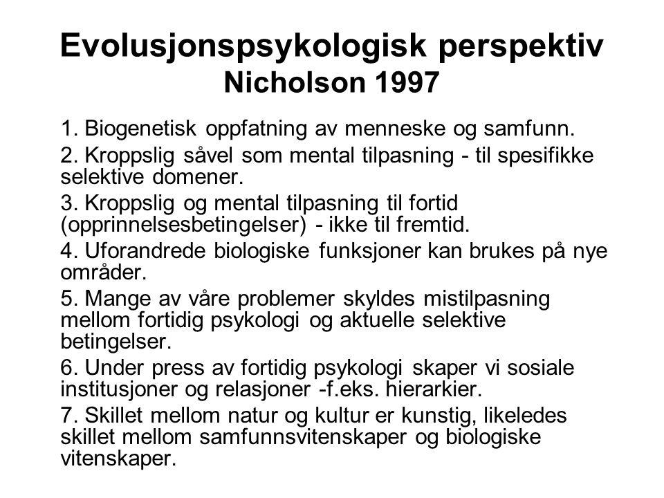 Evolusjonspsykologisk perspektiv Nicholson 1997 1. Biogenetisk oppfatning av menneske og samfunn. 2. Kroppslig såvel som mental tilpasning - til spesi