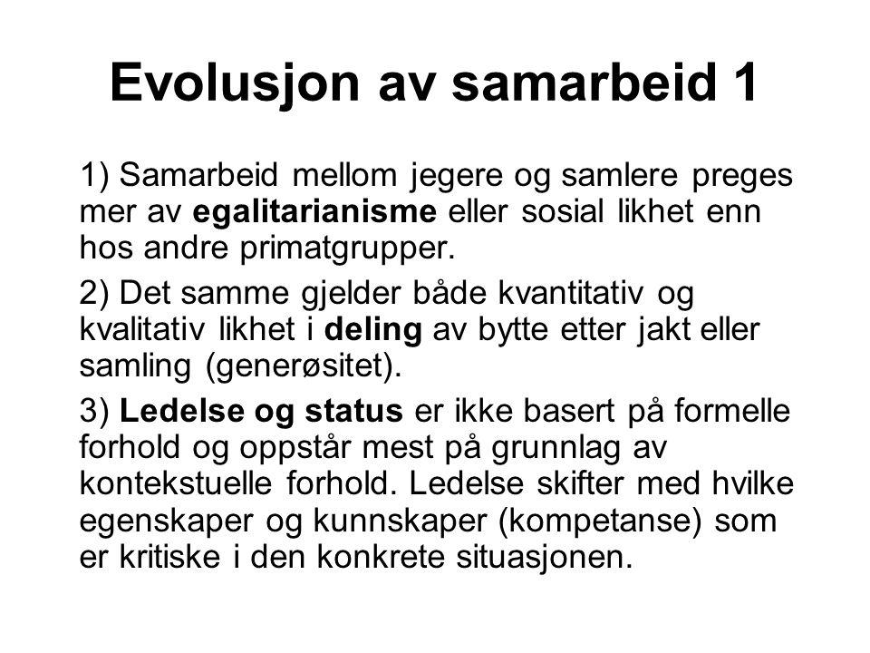 Evolusjon av samarbeid 1 1) Samarbeid mellom jegere og samlere preges mer av egalitarianisme eller sosial likhet enn hos andre primatgrupper. 2) Det s