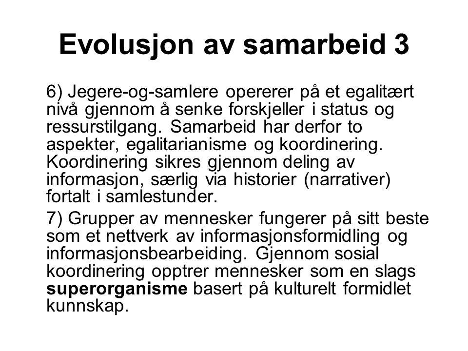 Evolusjon av samarbeid 3 6) Jegere-og-samlere opererer på et egalitært nivå gjennom å senke forskjeller i status og ressurstilgang. Samarbeid har derf