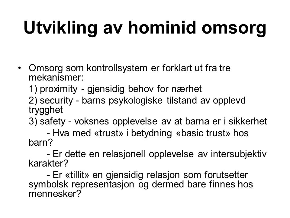 Utvikling av hominid omsorg Omsorg som kontrollsystem er forklart ut fra tre mekanismer: 1) proximity - gjensidig behov for nærhet 2) security - barns