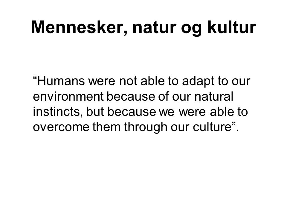 "Mennesker, natur og kultur ""Humans were not able to adapt to our environment because of our natural instincts, but because we were able to overcome th"