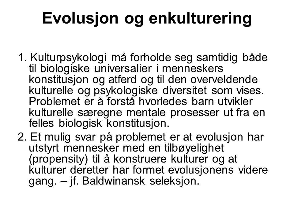 Evolusjon og enkulturering 1. Kulturpsykologi må forholde seg samtidig både til biologiske universalier i menneskers konstitusjon og atferd og til den