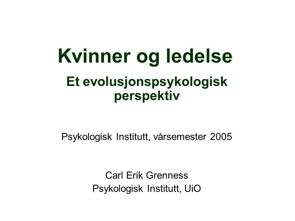 Kvinner og ledelse Et evolusjonspsykologisk perspektiv Psykologisk Institutt, vårsemester 2005 Carl Erik Grenness Psykologisk Institutt, UiO