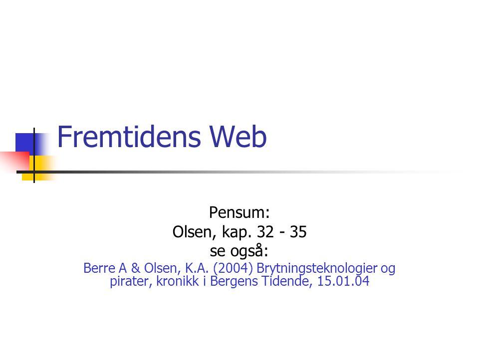 Fremtidens Web Pensum: Olsen, kap. 32 - 35 se også: Berre A & Olsen, K.A. (2004) Brytningsteknologier og pirater, kronikk i Bergens Tidende, 15.01.04