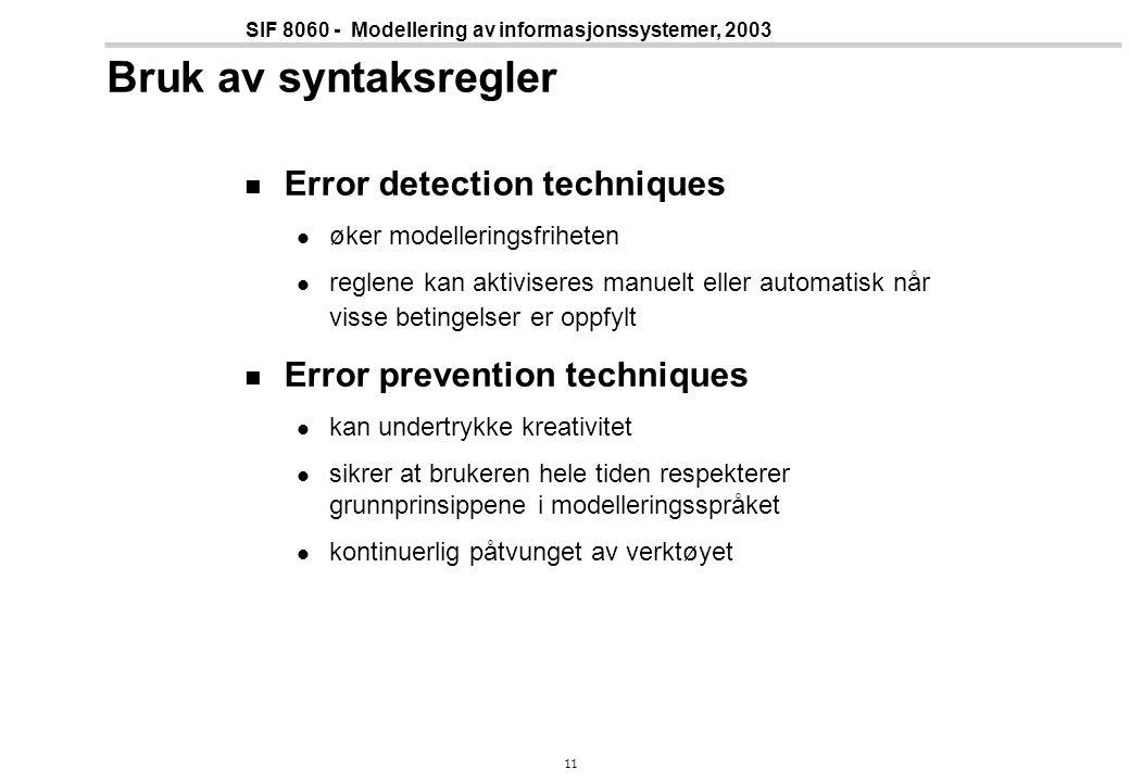 11 SIF 8060 - Modellering av informasjonssystemer, 2003 Bruk av syntaksregler Error detection techniques øker modelleringsfriheten reglene kan aktiviseres manuelt eller automatisk når visse betingelser er oppfylt Error prevention techniques kan undertrykke kreativitet sikrer at brukeren hele tiden respekterer grunnprinsippene i modelleringsspråket kontinuerlig påtvunget av verktøyet