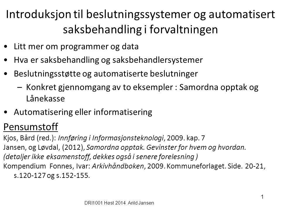 DRI1001 Høst 2014 Arild Jansen 1 Introduksjon til beslutningssystemer og automatisert saksbehandling i forvaltningen Litt mer om programmer og data Hv