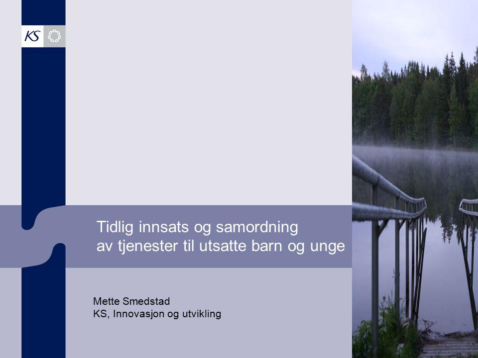 Tidlig innsats og samordning av tjenester til utsatte barn og unge Mette Smedstad KS, Innovasjon og utvikling