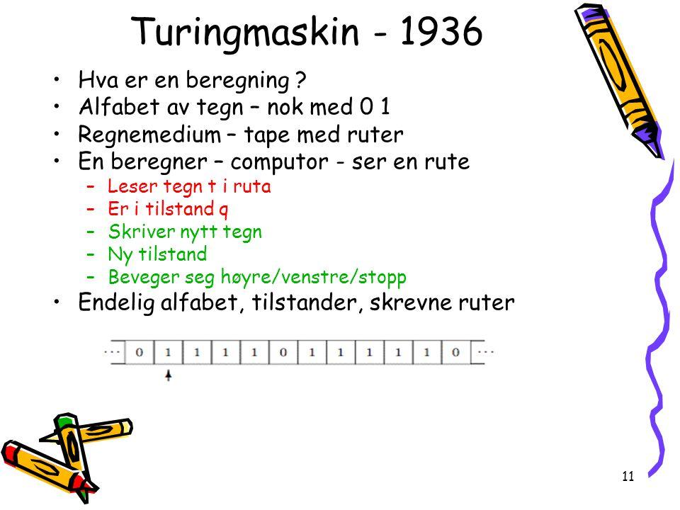 11 Turingmaskin - 1936 Hva er en beregning ? Alfabet av tegn – nok med 0 1 Regnemedium – tape med ruter En beregner – computor - ser en rute –Leser te