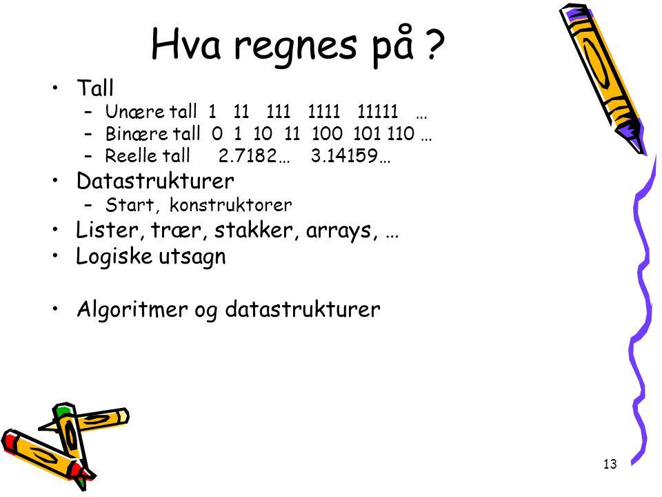 13 Hva regnes på ? Tall –Unære tall 1 11 111 1111 11111 … –Binære tall 0 1 10 11 100 101 110 … –Reelle tall 2.7182… 3.14159… Datastrukturer –Start, ko