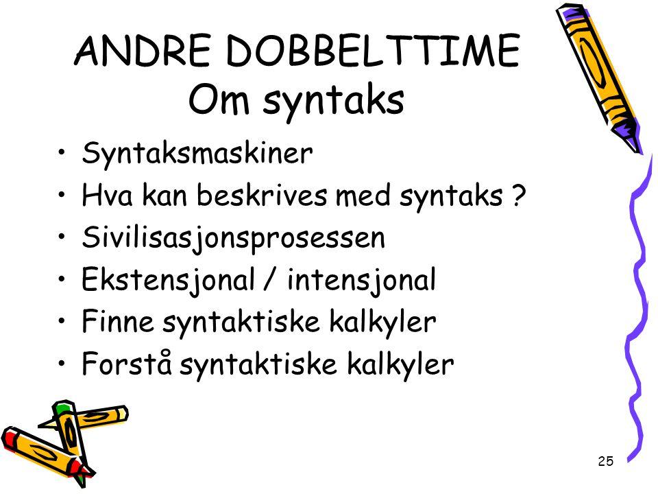 25 ANDRE DOBBELTTIME Om syntaks Syntaksmaskiner Hva kan beskrives med syntaks ? Sivilisasjonsprosessen Ekstensjonal / intensjonal Finne syntaktiske ka