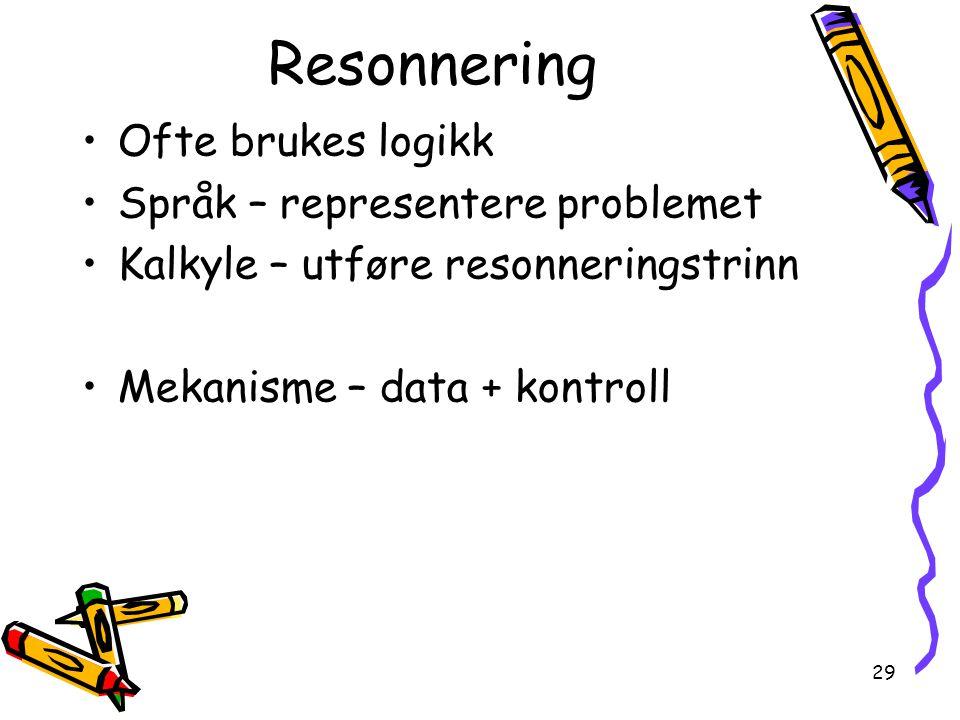 29 Resonnering Ofte brukes logikk Språk – representere problemet Kalkyle – utføre resonneringstrinn Mekanisme – data + kontroll