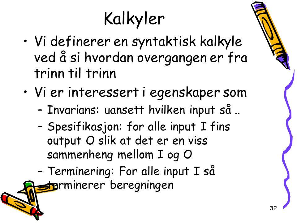32 Kalkyler Vi definerer en syntaktisk kalkyle ved å si hvordan overgangen er fra trinn til trinn Vi er interessert i egenskaper som –Invarians: uansett hvilken input så..
