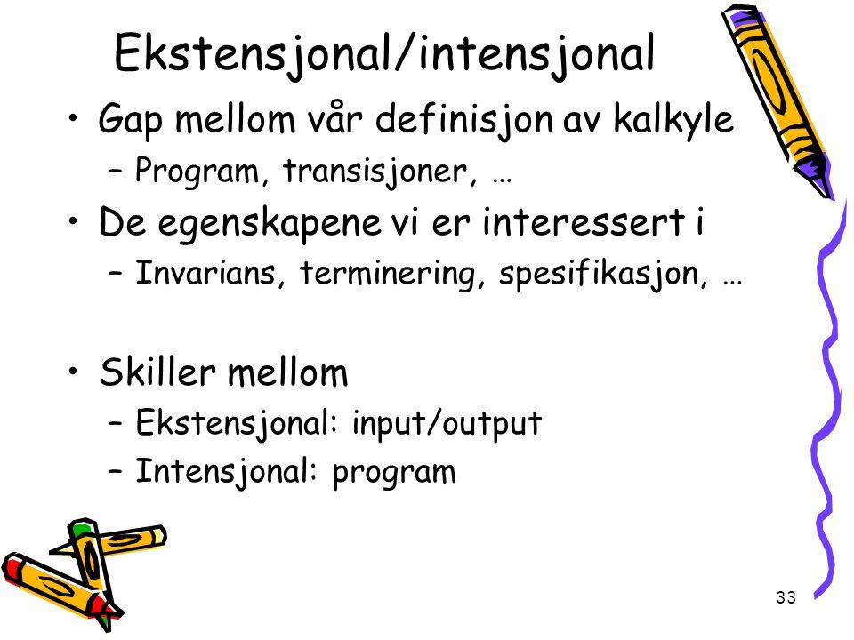 33 Ekstensjonal/intensjonal Gap mellom vår definisjon av kalkyle –Program, transisjoner, … De egenskapene vi er interessert i –Invarians, terminering, spesifikasjon, … Skiller mellom –Ekstensjonal: input/output –Intensjonal: program