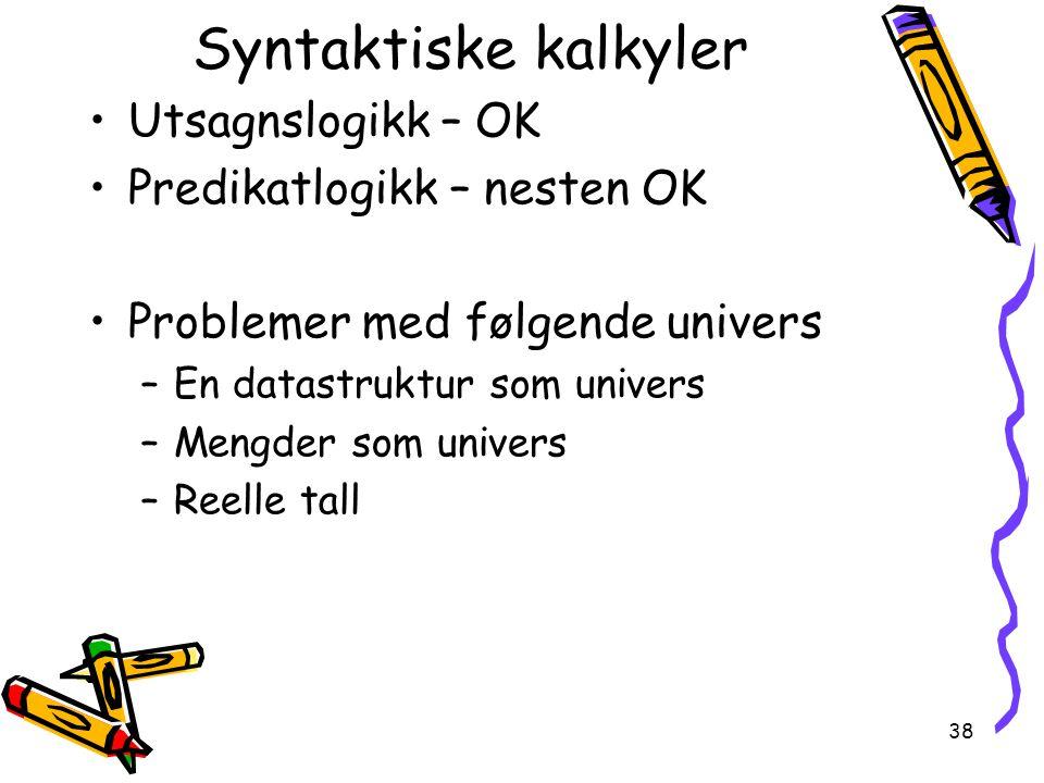 38 Syntaktiske kalkyler Utsagnslogikk – OK Predikatlogikk – nesten OK Problemer med følgende univers –En datastruktur som univers –Mengder som univers –Reelle tall