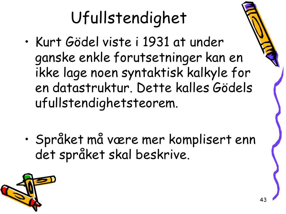 43 Ufullstendighet Kurt Gödel viste i 1931 at under ganske enkle forutsetninger kan en ikke lage noen syntaktisk kalkyle for en datastruktur. Dette ka
