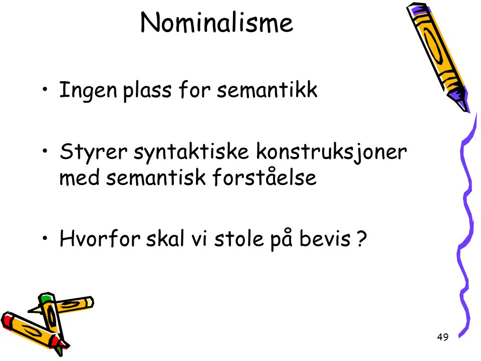 49 Nominalisme Ingen plass for semantikk Styrer syntaktiske konstruksjoner med semantisk forståelse Hvorfor skal vi stole på bevis ?