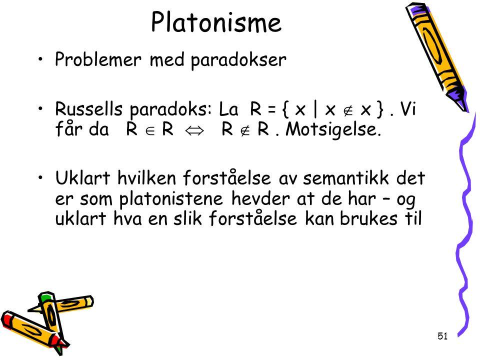 51 Platonisme Problemer med paradokser Russells paradoks: La R = { x | x  x }. Vi får da R  R  R  R. Motsigelse. Uklart hvilken forståelse av sema
