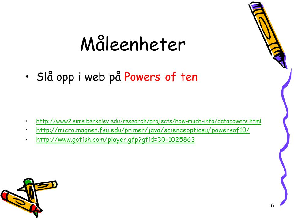 6 Måleenheter Slå opp i web på Powers of ten http://www2.sims.berkeley.edu/research/projects/how-much-info/datapowers.html http://micro.magnet.fsu.edu