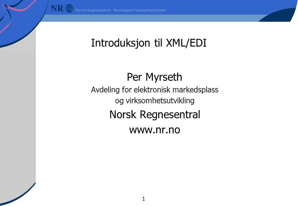 1 Introduksjon til XML/EDI Per Myrseth Avdeling for elektronisk markedsplass og virksomhetsutvikling Norsk Regnesentral www.nr.no