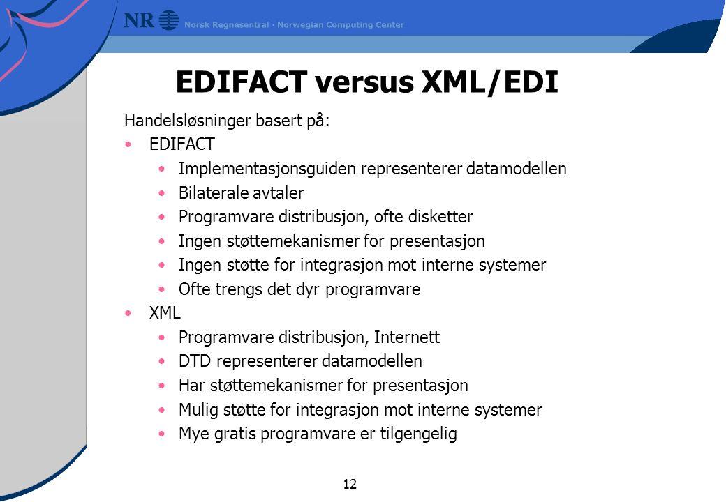 12 EDIFACT versus XML/EDI Handelsløsninger basert på: EDIFACT Implementasjonsguiden representerer datamodellen Bilaterale avtaler Programvare distribusjon, ofte disketter Ingen støttemekanismer for presentasjon Ingen støtte for integrasjon mot interne systemer Ofte trengs det dyr programvare XML Programvare distribusjon, Internett DTD representerer datamodellen Har støttemekanismer for presentasjon Mulig støtte for integrasjon mot interne systemer Mye gratis programvare er tilgengelig