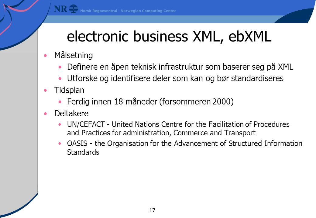 17 electronic business XML, ebXML Målsetning Definere en åpen teknisk infrastruktur som baserer seg på XML Utforske og identifisere deler som kan og bør standardiseres Tidsplan Ferdig innen 18 måneder (forsommeren 2000) Deltakere UN/CEFACT - United Nations Centre for the Facilitation of Procedures and Practices for administration, Commerce and Transport OASIS - the Organisation for the Advancement of Structured Information Standards
