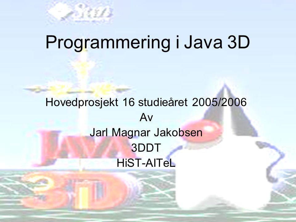 Programmering i Java 3D Hovedprosjekt 16 studieåret 2005/2006 Av Jarl Magnar Jakobsen 3DDT HiST-AITeL