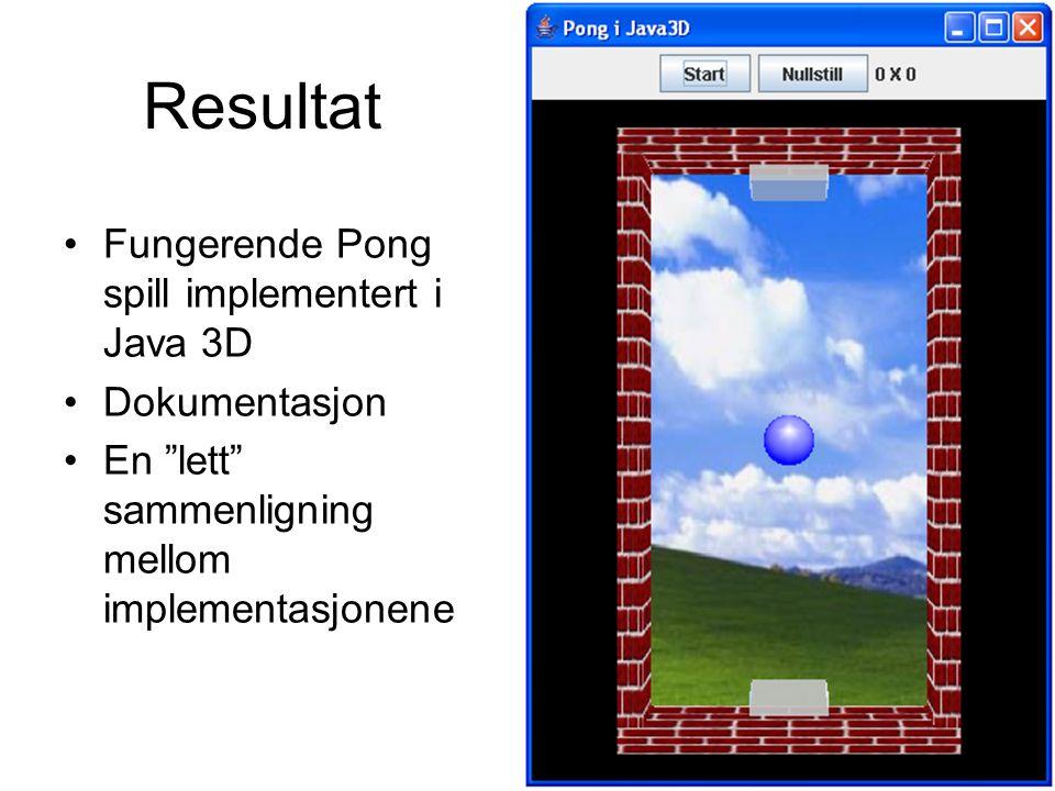 Resultat Fungerende Pong spill implementert i Java 3D Dokumentasjon En lett sammenligning mellom implementasjonene