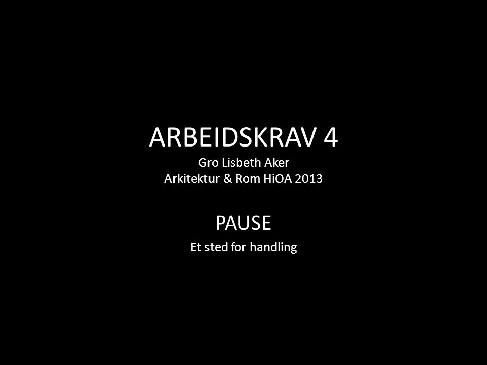 ARBEIDSKRAV 4 Gro Lisbeth Aker Arkitektur & Rom HiOA 2013 PAUSE Et sted for handling