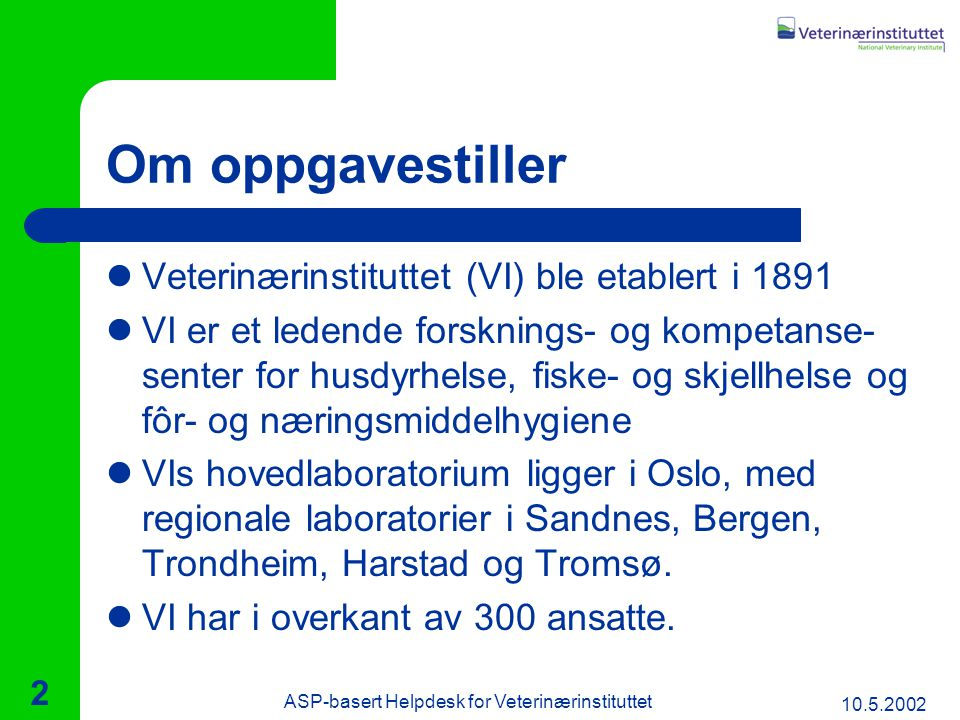 10.5.2002 ASP-basert Helpdesk for Veterinærinstituttet 2 Om oppgavestiller Veterinærinstituttet (VI) ble etablert i 1891 VI er et ledende forsknings- og kompetanse- senter for husdyrhelse, fiske- og skjellhelse og fôr- og næringsmiddelhygiene VIs hovedlaboratorium ligger i Oslo, med regionale laboratorier i Sandnes, Bergen, Trondheim, Harstad og Tromsø.