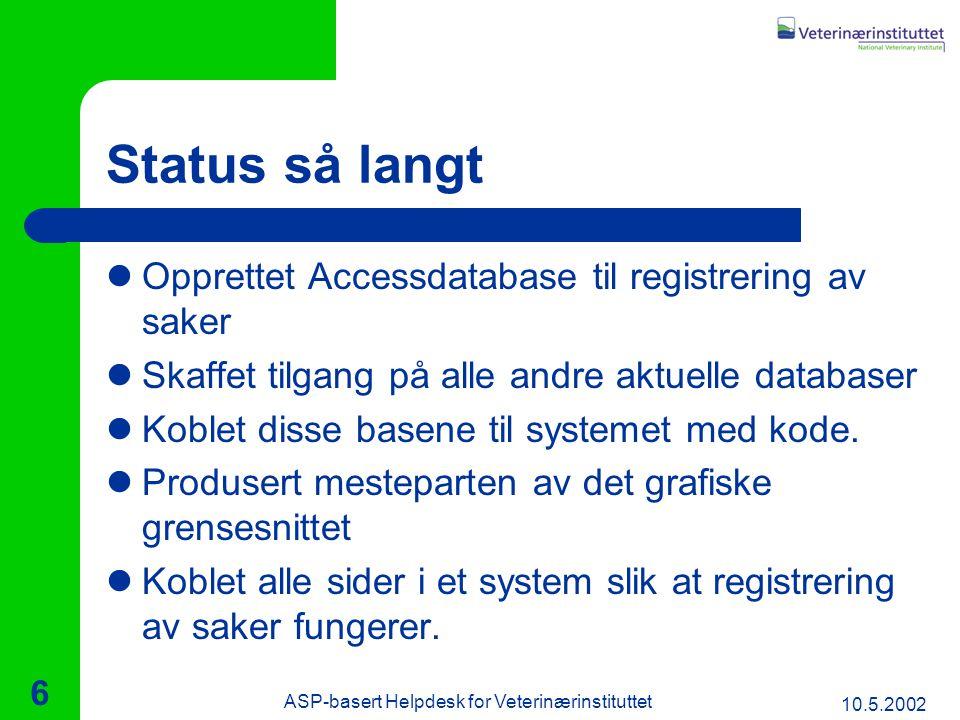 10.5.2002 ASP-basert Helpdesk for Veterinærinstituttet 6 Status så langt Opprettet Accessdatabase til registrering av saker Skaffet tilgang på alle andre aktuelle databaser Koblet disse basene til systemet med kode.