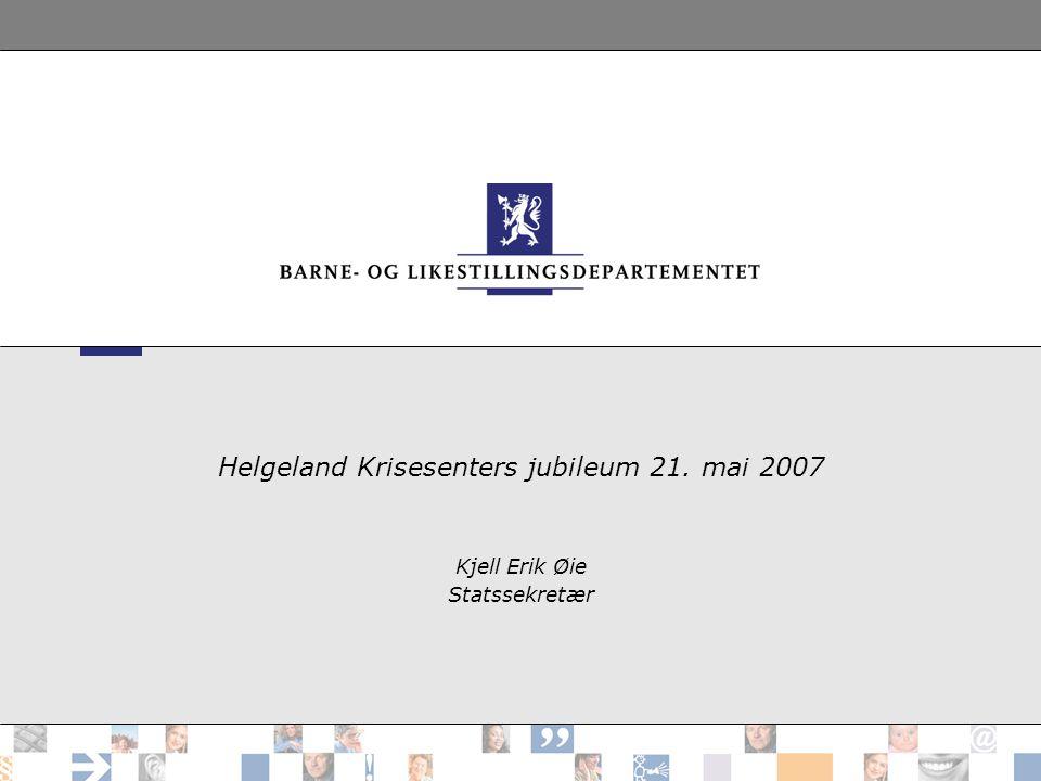 Helgeland Krisesenters jubileum 21. mai 2007 Kjell Erik Øie Statssekretær