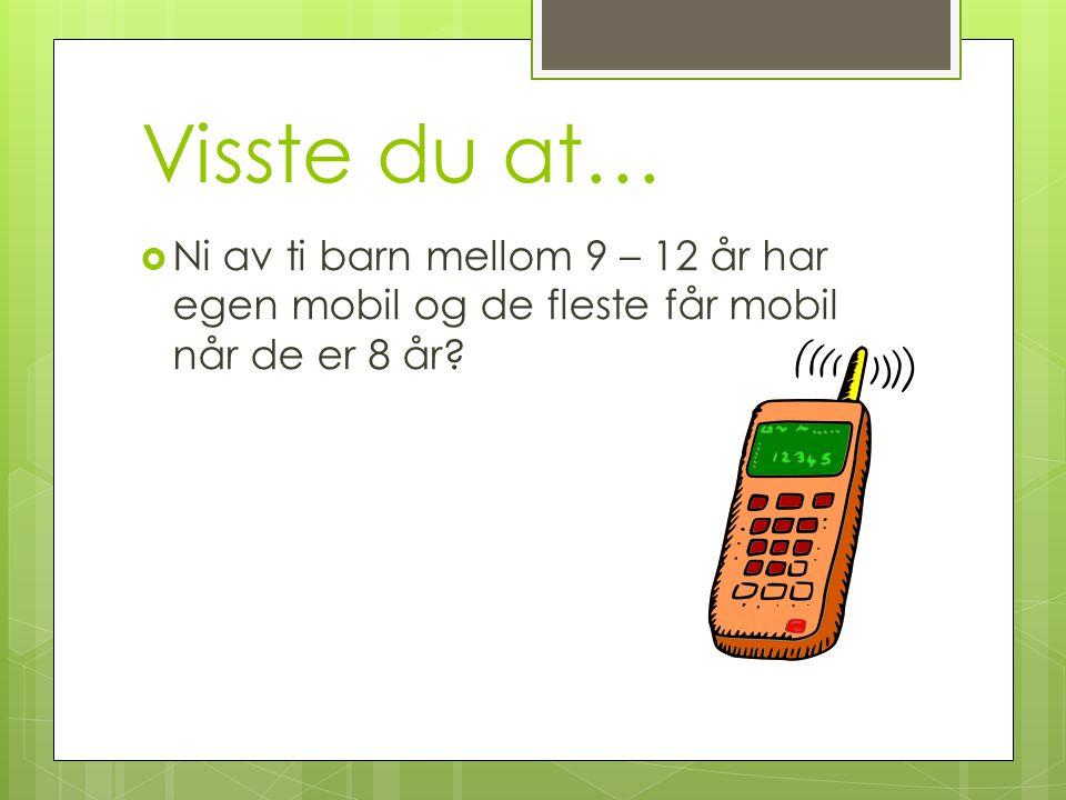 Visste du at…  Ni av ti barn mellom 9 – 12 år har egen mobil og de fleste får mobil når de er 8 år?