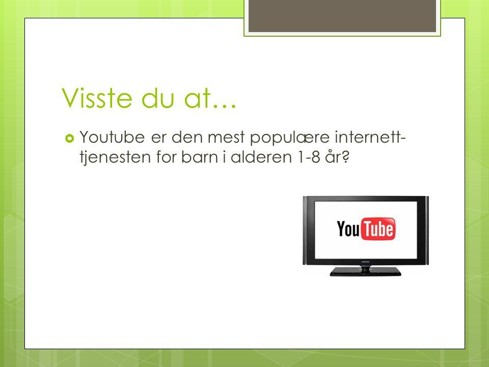 Visste du at…  Youtube er den mest populære internett- tjenesten for barn i alderen 1-8 år?