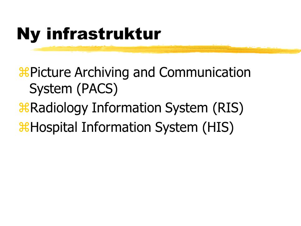 Ny infrastruktur zPicture Archiving and Communication System (PACS) zRadiology Information System (RIS) zHospital Information System (HIS)