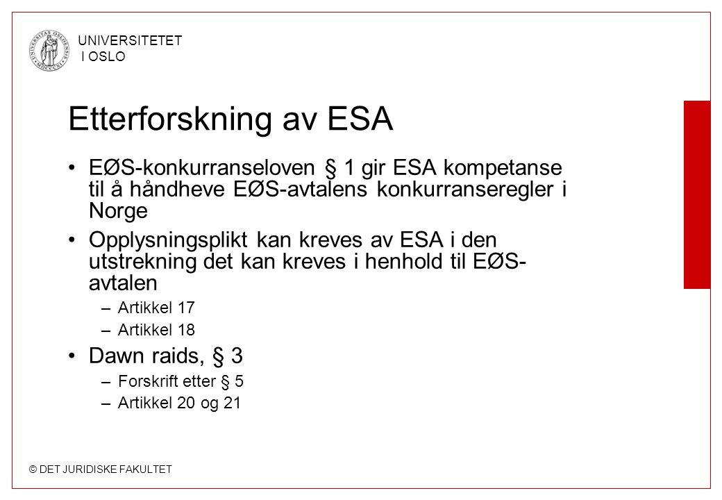 © DET JURIDISKE FAKULTET UNIVERSITETET I OSLO Etterforskning av ESA EØS-konkurranseloven § 1 gir ESA kompetanse til å håndheve EØS-avtalens konkurranseregler i Norge Opplysningsplikt kan kreves av ESA i den utstrekning det kan kreves i henhold til EØS- avtalen –Artikkel 17 –Artikkel 18 Dawn raids, § 3 –Forskrift etter § 5 –Artikkel 20 og 21