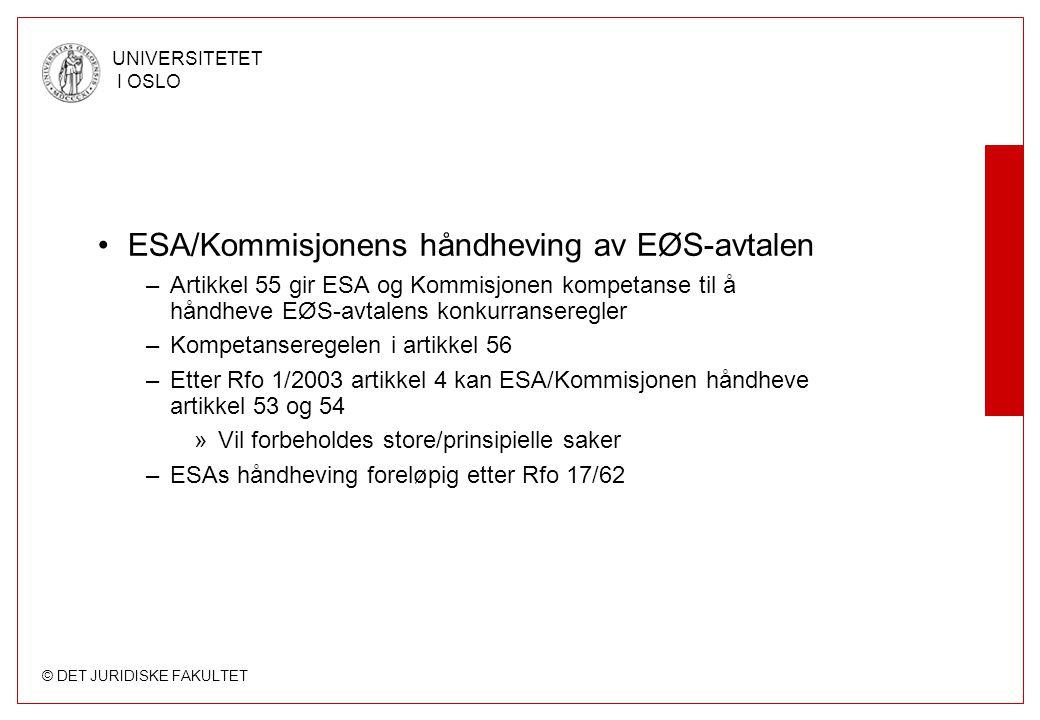 © DET JURIDISKE FAKULTET UNIVERSITETET I OSLO ESA/Kommisjonens håndheving av EØS-avtalen –Artikkel 55 gir ESA og Kommisjonen kompetanse til å håndheve EØS-avtalens konkurranseregler –Kompetanseregelen i artikkel 56 –Etter Rfo 1/2003 artikkel 4 kan ESA/Kommisjonen håndheve artikkel 53 og 54 »Vil forbeholdes store/prinsipielle saker –ESAs håndheving foreløpig etter Rfo 17/62