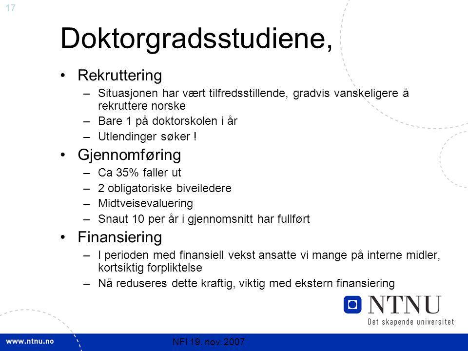 17 NFI 19. nov. 2007 Doktorgradsstudiene, Rekruttering –Situasjonen har vært tilfredsstillende, gradvis vanskeligere å rekruttere norske –Bare 1 på do