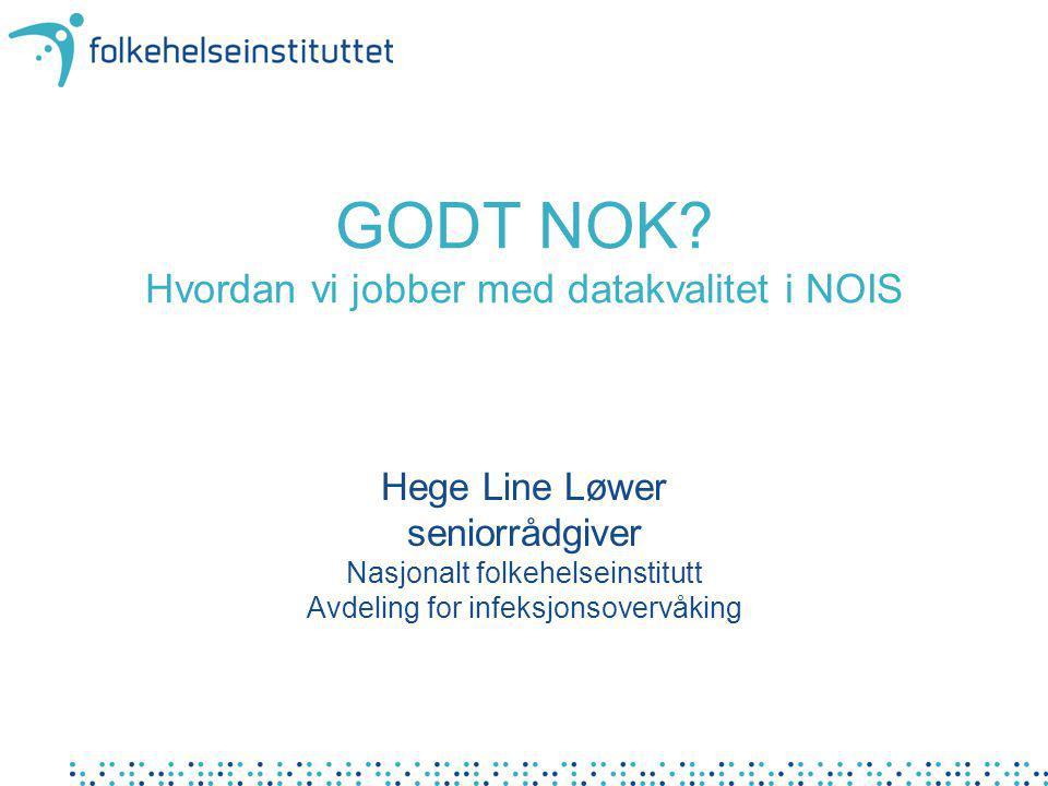 GODT NOK? Hvordan vi jobber med datakvalitet i NOIS Hege Line Løwer seniorrådgiver Nasjonalt folkehelseinstitutt Avdeling for infeksjonsovervåking