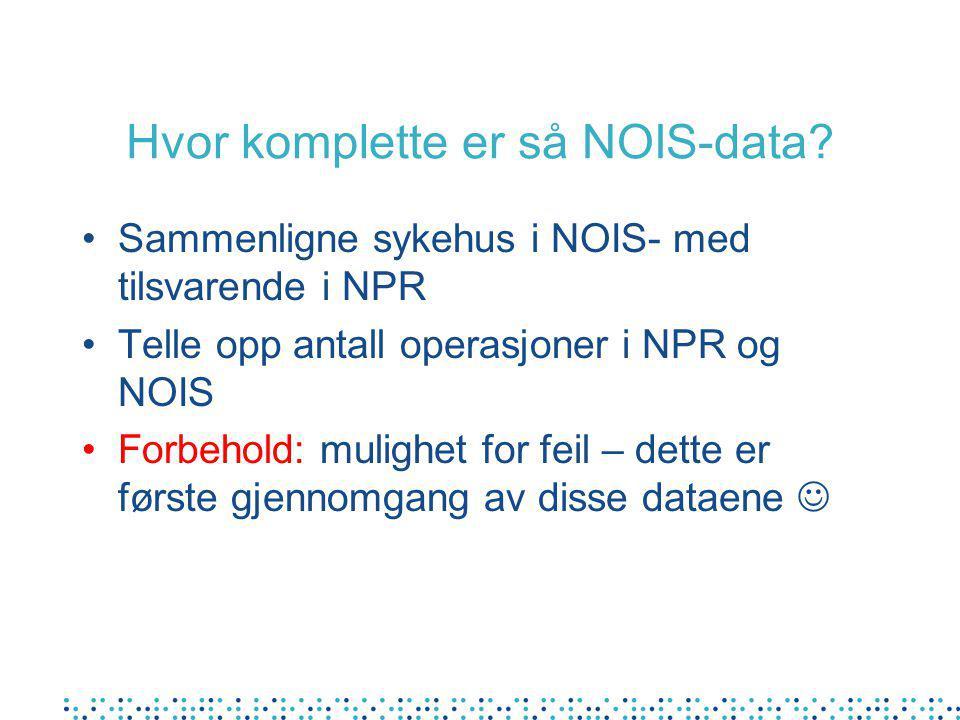Hvor komplette er så NOIS-data? Sammenligne sykehus i NOIS- med tilsvarende i NPR Telle opp antall operasjoner i NPR og NOIS Forbehold: mulighet for f