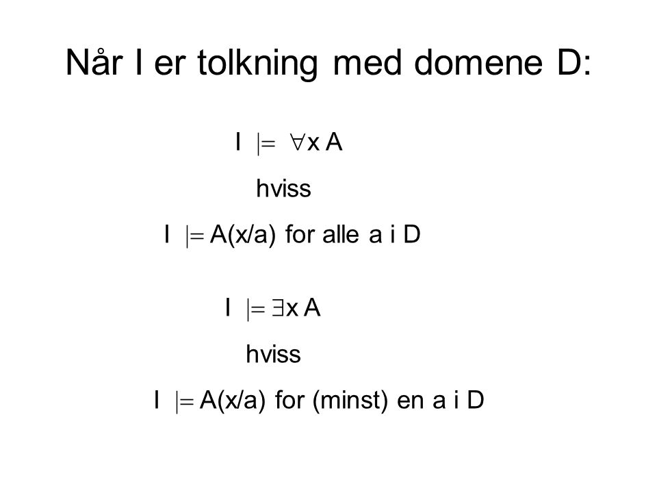 Når I er tolkning med domene D: I   x A hviss I  A(x/a) for alle a i D I   x A hviss I  A(x/a) for (minst) en a i D