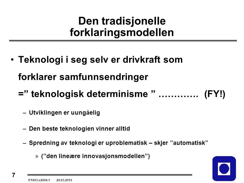 7 IT1603.v2004.1 29.03.2015 Den tradisjonelle forklaringsmodellen Teknologi i seg selv er drivkraft som forklarer samfunnsendringer = teknologisk determinisme ………….