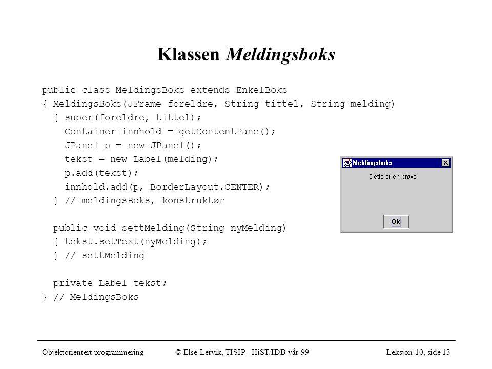 Objektorientert programmering© Else Lervik, TISIP - HiST/IDB vår-99Leksjon 10, side 13 Klassen Meldingsboks public class MeldingsBoks extends EnkelBoks { MeldingsBoks(JFrame foreldre, String tittel, String melding) { super(foreldre, tittel); Container innhold = getContentPane(); JPanel p = new JPanel(); tekst = new Label(melding); p.add(tekst); innhold.add(p, BorderLayout.CENTER); } // meldingsBoks, konstruktør public void settMelding(String nyMelding) { tekst.setText(nyMelding); } // settMelding private Label tekst; } // MeldingsBoks
