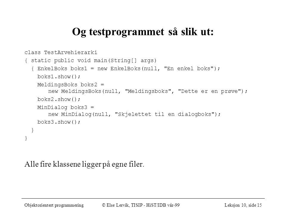 Objektorientert programmering© Else Lervik, TISIP - HiST/IDB vår-99Leksjon 10, side 15 Og testprogrammet så slik ut: class TestArvehierarki { static public void main(String[] args) { EnkelBoks boks1 = new EnkelBoks(null, En enkel boks ); boks1.show(); MeldingsBoks boks2 = new MeldingsBoks(null, Meldingsboks , Dette er en prøve ); boks2.show(); MinDialog boks3 = new MinDialog(null, Skjelettet til en dialogboks ); boks3.show(); } Alle fire klassene ligger på egne filer.