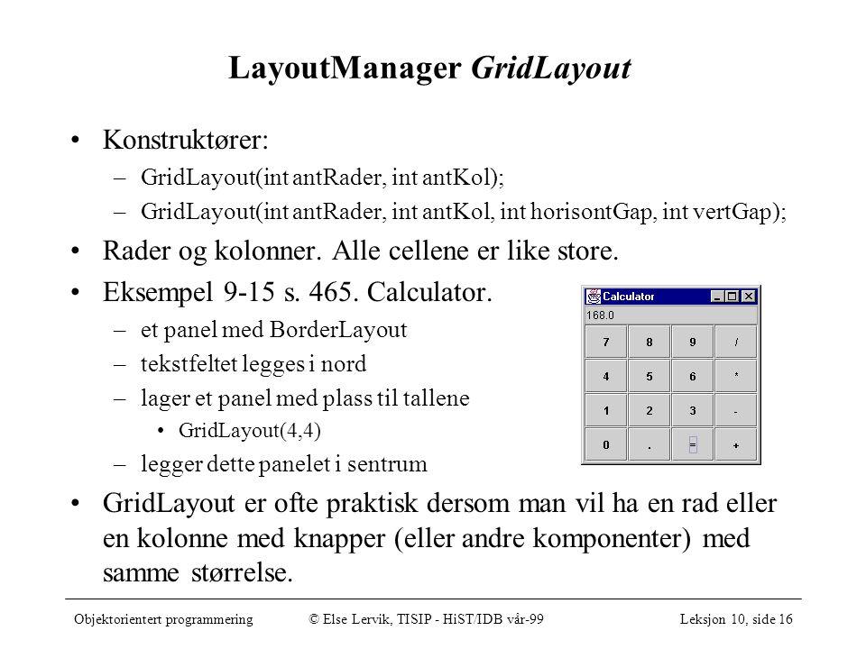 Objektorientert programmering© Else Lervik, TISIP - HiST/IDB vår-99Leksjon 10, side 16 LayoutManager GridLayout Konstruktører: –GridLayout(int antRade
