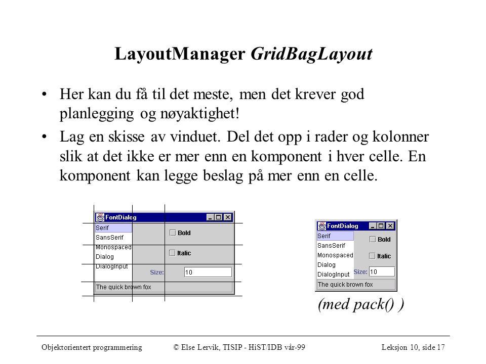 Objektorientert programmering© Else Lervik, TISIP - HiST/IDB vår-99Leksjon 10, side 17 LayoutManager GridBagLayout Her kan du få til det meste, men det krever god planlegging og nøyaktighet.