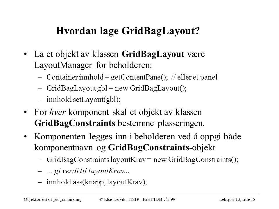 Objektorientert programmering© Else Lervik, TISIP - HiST/IDB vår-99Leksjon 10, side 18 Hvordan lage GridBagLayout? La et objekt av klassen GridBagLayo
