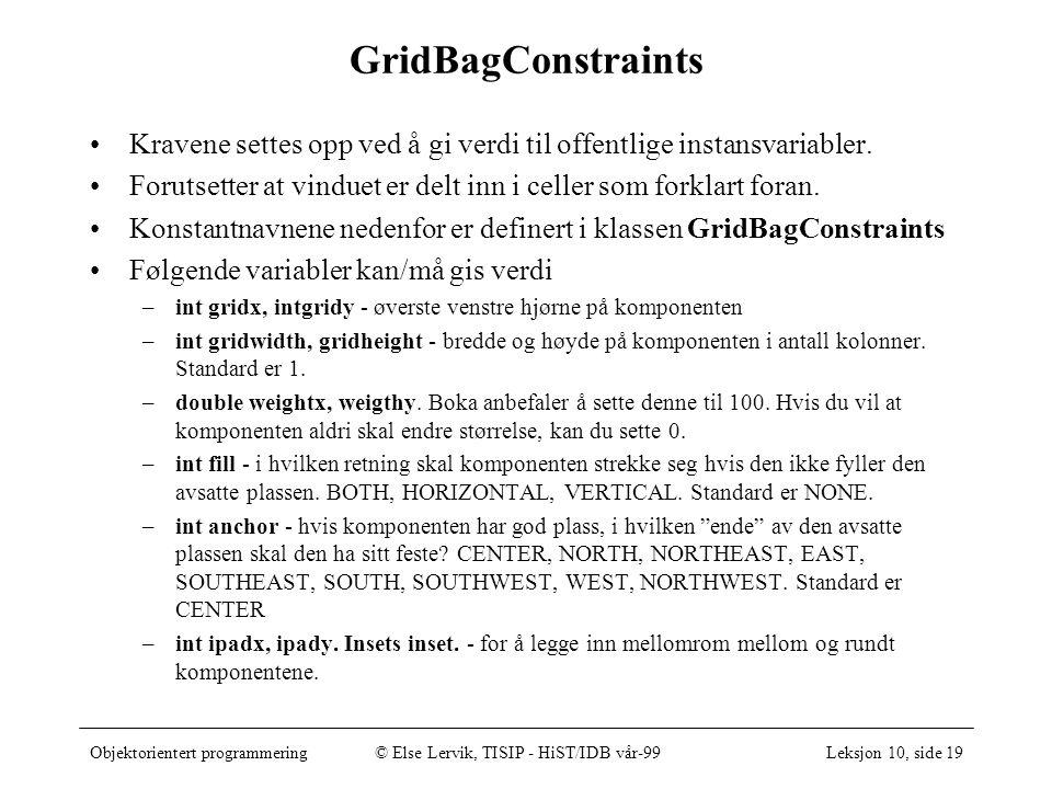 Objektorientert programmering© Else Lervik, TISIP - HiST/IDB vår-99Leksjon 10, side 19 GridBagConstraints Kravene settes opp ved å gi verdi til offentlige instansvariabler.