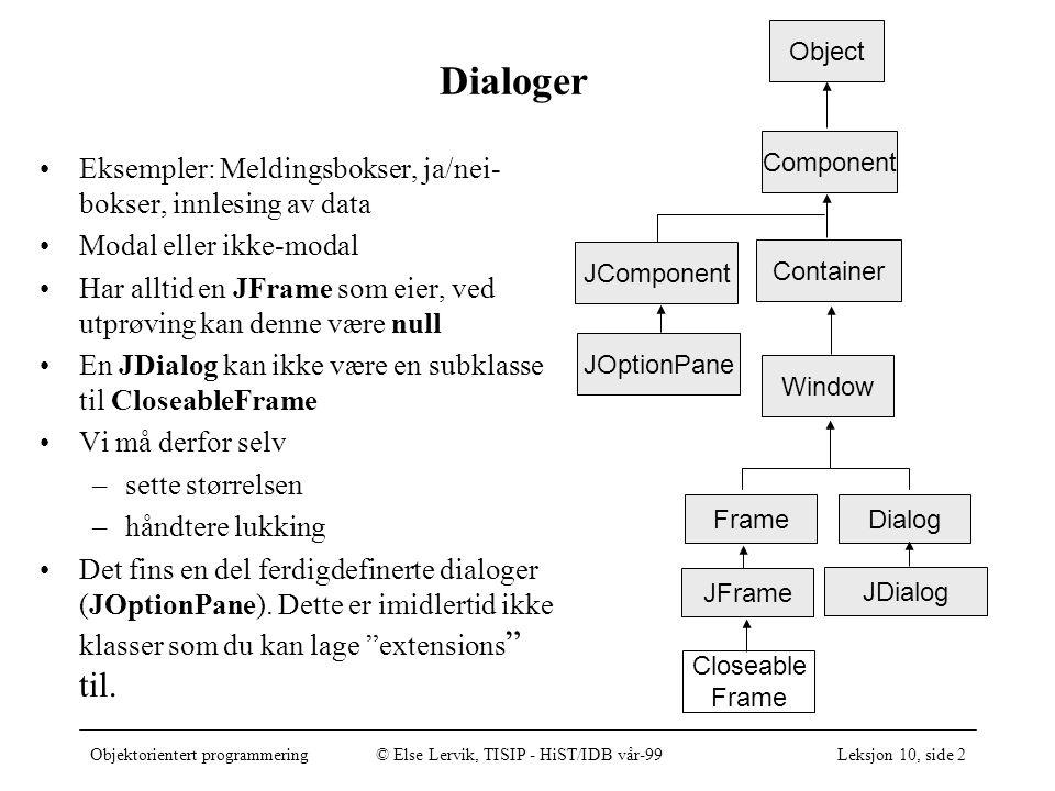 Objektorientert programmering© Else Lervik, TISIP - HiST/IDB vår-99Leksjon 10, side 2 Dialoger Eksempler: Meldingsbokser, ja/nei- bokser, innlesing av data Modal eller ikke-modal Har alltid en JFrame som eier, ved utprøving kan denne være null En JDialog kan ikke være en subklasse til CloseableFrame Vi må derfor selv –sette størrelsen –håndtere lukking Det fins en del ferdigdefinerte dialoger (JOptionPane).