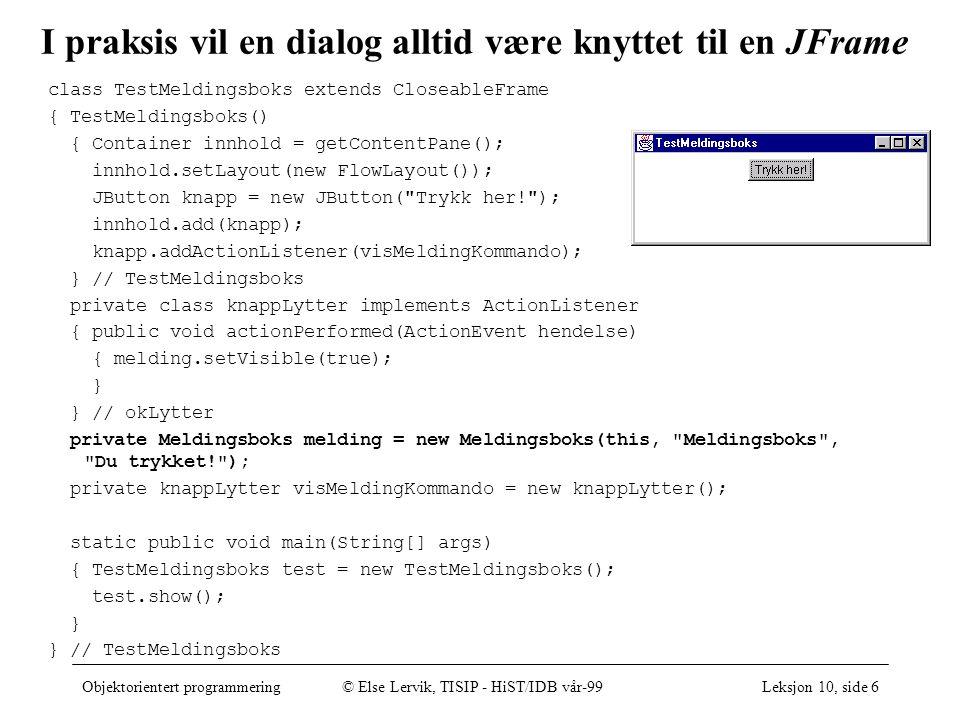 Objektorientert programmering© Else Lervik, TISIP - HiST/IDB vår-99Leksjon 10, side 6 I praksis vil en dialog alltid være knyttet til en JFrame class TestMeldingsboks extends CloseableFrame { TestMeldingsboks() { Container innhold = getContentPane(); innhold.setLayout(new FlowLayout()); JButton knapp = new JButton( Trykk her! ); innhold.add(knapp); knapp.addActionListener(visMeldingKommando); } // TestMeldingsboks private class knappLytter implements ActionListener { public void actionPerformed(ActionEvent hendelse) { melding.setVisible(true); } } // okLytter private Meldingsboks melding = new Meldingsboks(this, Meldingsboks , Du trykket! ); private knappLytter visMeldingKommando = new knappLytter(); static public void main(String[] args) { TestMeldingsboks test = new TestMeldingsboks(); test.show(); } } // TestMeldingsboks