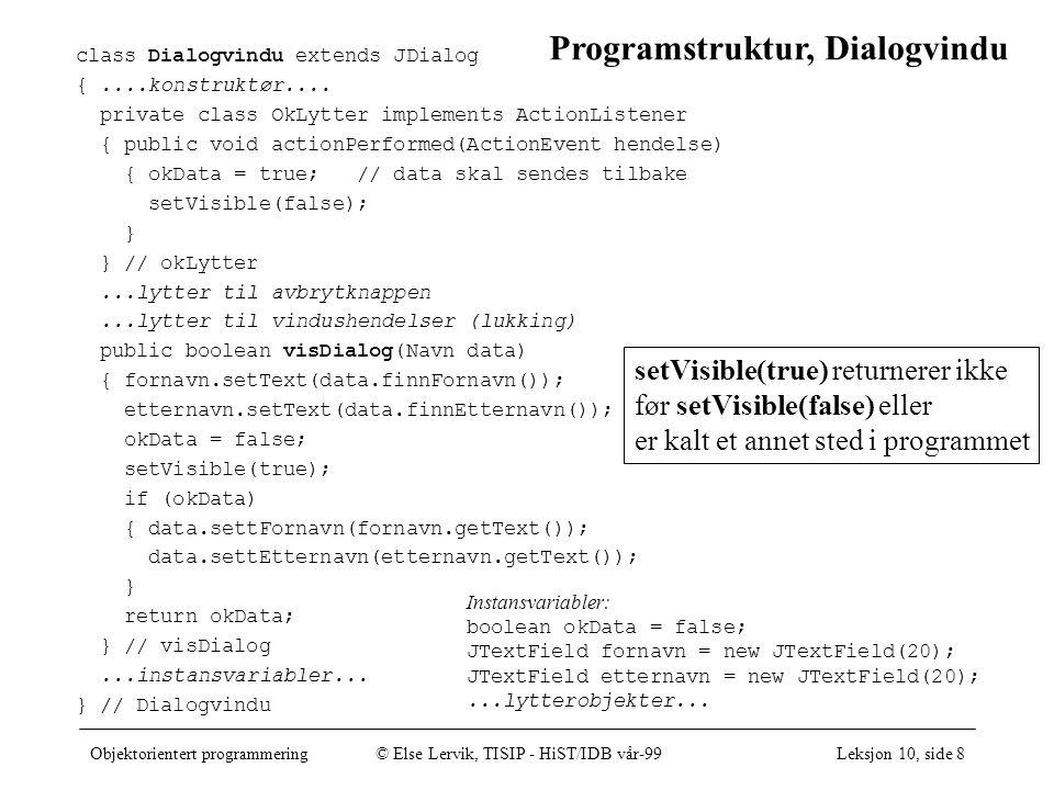 Objektorientert programmering© Else Lervik, TISIP - HiST/IDB vår-99Leksjon 10, side 8 setVisible(true) returnerer ikke før setVisible(false) eller er kalt et annet sted i programmet class Dialogvindu extends JDialog {....konstruktør....